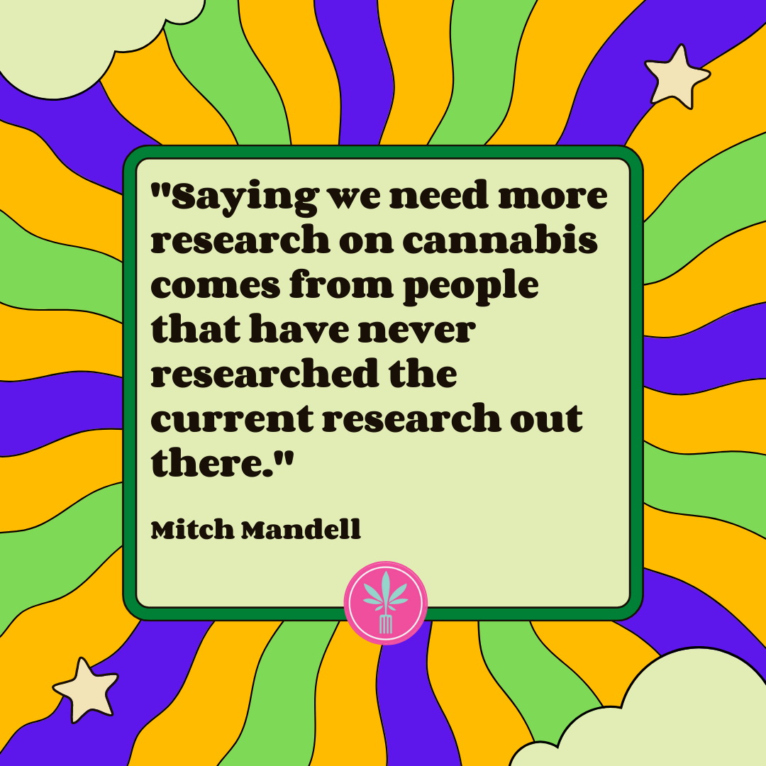 Saying we need more research on cannabis comes from people that have never researched the current research. Mitch Mandell quote.